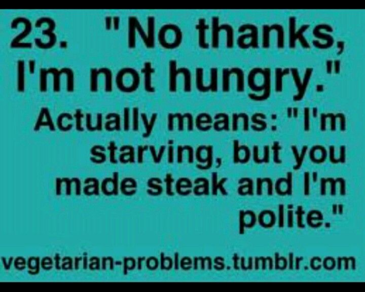 . Meeeeee. In fact, i just find it easier to just say im not hungry instead of saying im a vegetarian, because that slways leads to anno ying people