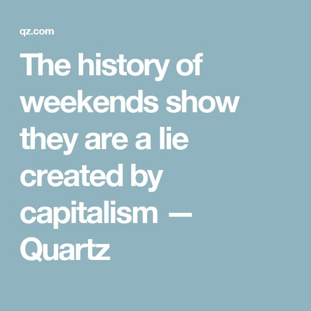 The history of weekends show they are a lie created by capitalism — Quartz