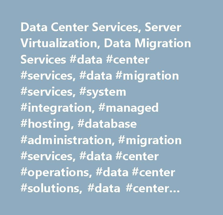 Data Center Services, Server Virtualization, Data Migration Services #data #center #services, #data #migration #services, #system #integration, #managed #hosting, #database #administration, #migration #services, #data #center #operations, #data #center #solutions, #data #center #solutions, #data #center #consulting #& #infrastructure…
