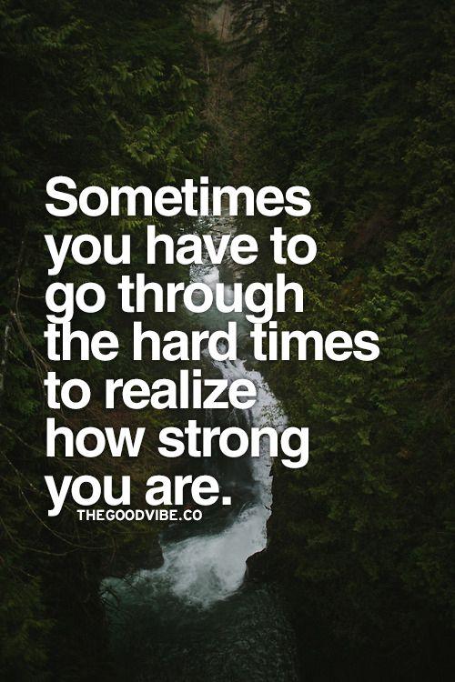 A veces, tienes que superar los tiempos difíciles para darte cuenta de lo fuerte que eres.