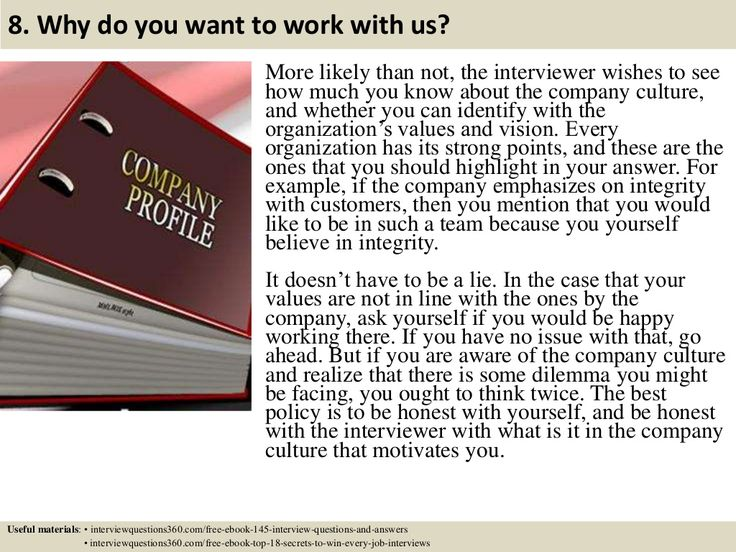 8. Why do you want to work with us? More likely than not, the interviewer wishes to see how much you know about the compan...