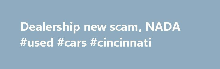 Dealership new scam, NADA #used #cars #cincinnati http://car-auto.remmont.com/dealership-new-scam-nada-used-cars-cincinnati/  #black book car values # Dealership new scam. NADA/Blue book/black book value Dealership […]