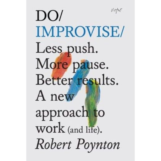 Do Improvise: Less push. More pause. Better results. A new approach to work (and life)
