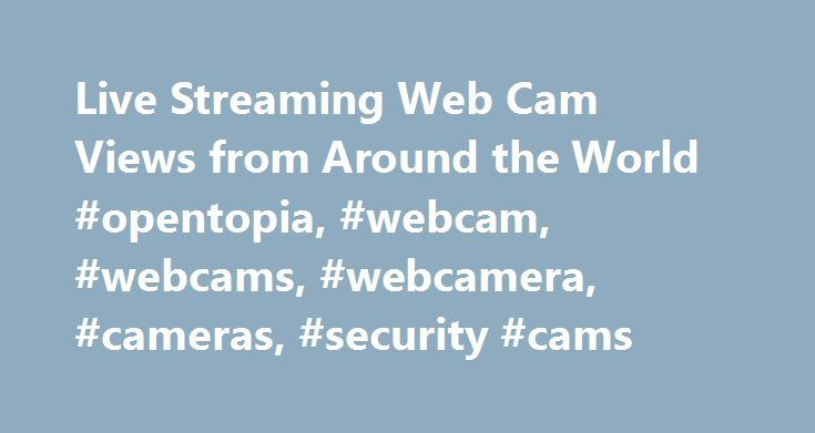 Live Streaming Web Cam Views from Around the World #opentopia, #webcam, #webcams, #webcamera, #cameras, #security #cams http://wisconsin.remmont.com/live-streaming-web-cam-views-from-around-the-world-opentopia-webcam-webcams-webcamera-cameras-security-cams/  # Trending Webcams New Webcams Random Cams Recently Viewed Recent Comments 06/05/17 21:49: Silver Squirrel:Thank you, Rain and Moose for your comments. As an American (and her husband) about to travel this fall to Europe, I'm thinking it…