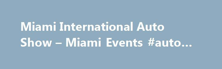 Miami International Auto Show – Miami Events #auto #part http://spain.remmont.com/miami-international-auto-show-miami-events-auto-part/  #miami auto show # Miami International Auto Show Miami Beach – Art Deco District/South Beach Overview Miami International Auto Show Nov 06 2015 – Nov 15 2015 You don t have to be shopping for a new car to enjoy the Miami International Auto Show. but if you are, there s no better place to compare the latest and greatest in auto technology from the biggest…