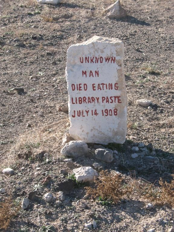 """This gravestone marker is from the Goldfield Pioneer Cemetery in Goldfield, Nevada. It marks the grave of the """"Unknown Library Paste Man"""" who was a starving vagrant who dug up a tub of library paste out of the trash and consumed enough to be a lethal dose. In addition to the flour and water, the paste contained small amounts of alum, which is poisonous when consumed in large doses. Sad. RIP, Library Paste Man."""