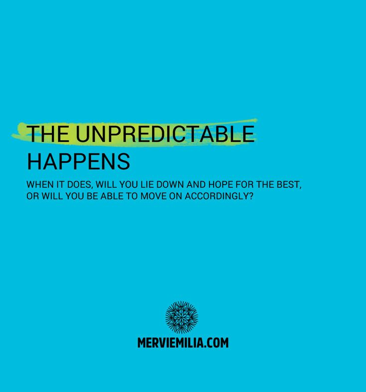 When the unpredictable happens in your life, work or business, will you lie down and hope for the best, or will you be able to move on accordingly?