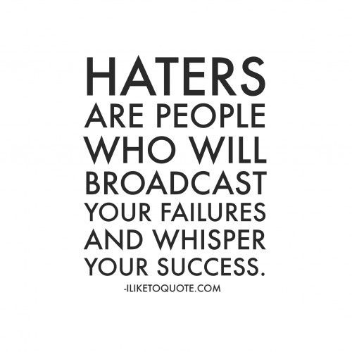 Haters are people who will broadcast your failures and whisper your success.