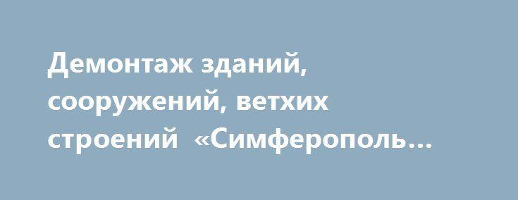 Демонтаж зданий, сооружений, ветхих строений «Симферополь RU» http://www.mostransregion.ru/d_118/?adv_id=367 Качественно и совсем не дорого выполним демонтаж стен, перегородок, перекрытий, заборов. Снос ветхих строений, вырезка проёмов и прочие аналогичные работы в Севастополе, Симферополе и по Крыму с последующим вывозом строительного мусора. Работаем без перерывов на перекур в удобное для заказчика время. Цена договорная.