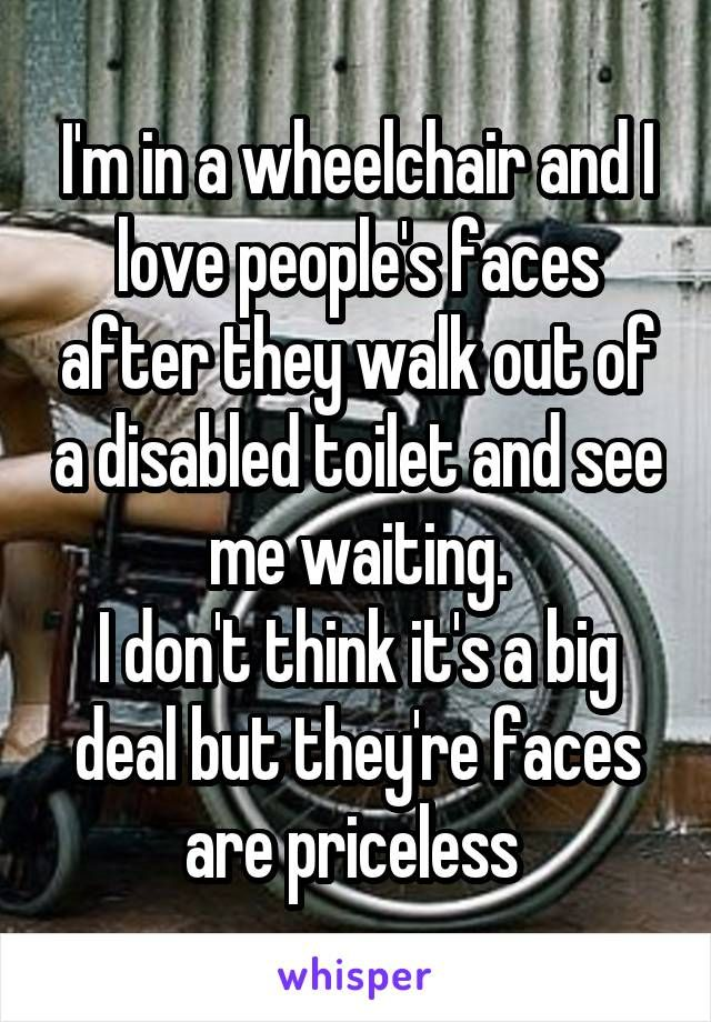 I'm in a wheelchair and I love people's faces after they walk out of a disabled toilet and see me waiting. I don't think it's a big deal but they're faces are priceless