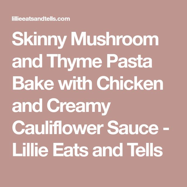 Skinny Mushroom and Thyme Pasta Bake with Chicken and Creamy Cauliflower Sauce - Lillie Eats and Tells