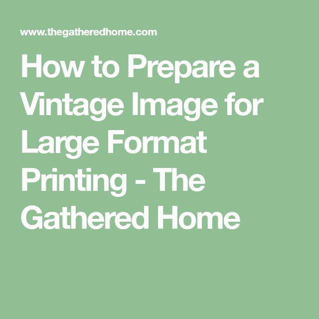 How to Prepare a Vintage Image for Large Format Printing - The Gathered Home