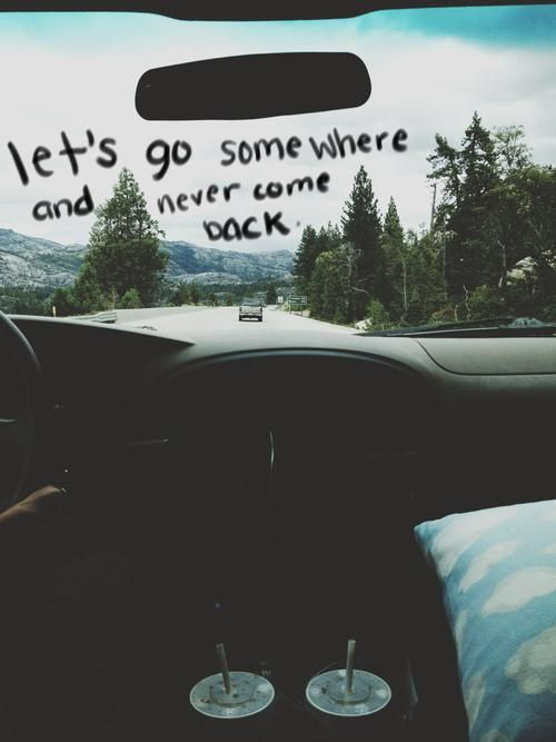Let's go somewhere and never come back