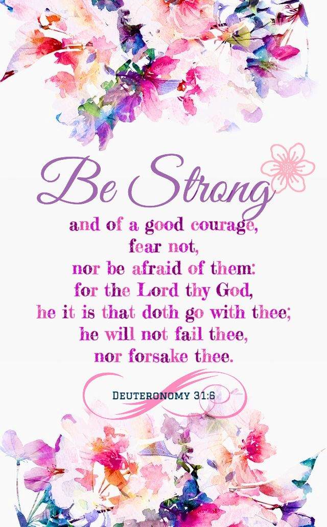 """Be strong and courageous. Do not fear or be in dread of them, for it is the Lord your God who goes with you. He will not leave you or forsake you."""" ‭‭Deuteronomy‬ ‭31:6‬ ‭ESV"