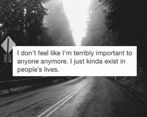 I don't feel like i'm terribly important to anyone anymore. I just kinda exist in people's lives. #sad #unimportant #worthless