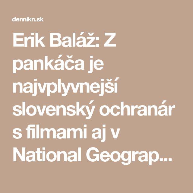 Erik Baláž: Z pankáča je najvplyvnejší slovenský ochranár s filmami aj v National Geographic – Denník N