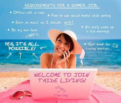 "Looking for a summer job or maybe a bit of a change in your life?We know, you would like to sleep long, enjoy time on the beach, have parties, use social media while working without your boss giving you ""that look""...Summer is made of all that when you JOIN T'Aide Living NOW!....uups, did I forgot to mention that you can also earn money with that lifestyle?"