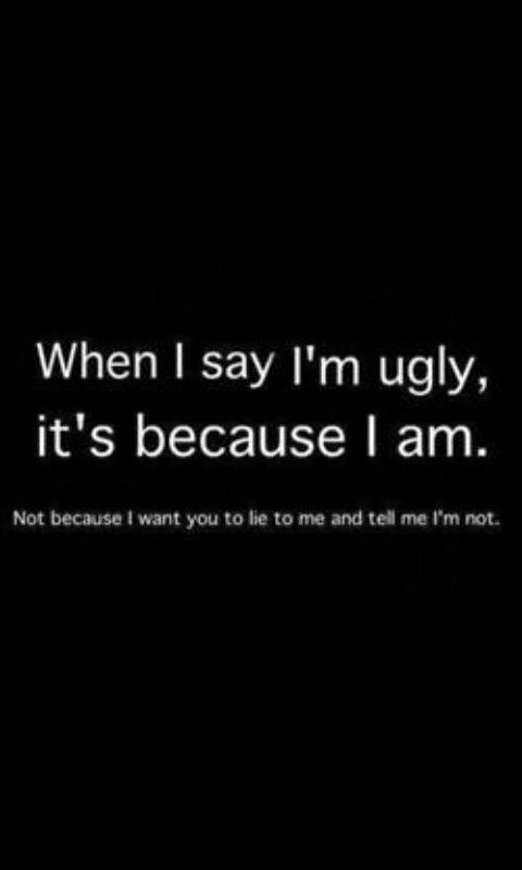 I don't say that I am uglu to get attention... I am just stating a fact