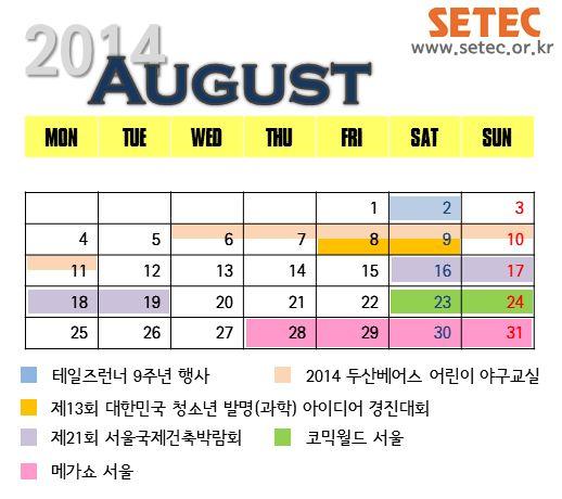 [2014.08.01-08.31] 2014년 8월 SETEC(세텍)의 전시 일정 안내입니다. 8월에는 다채로운 행사가 준비되어있으니, 세텍에서 진행되는 행사에 많은 관심 및 참여 부탁드립니다. 자세한 내용은 세텍 블로그 http://blog.naver.com/setec_sba/220078776541 나 세텍 홈페이지 www.setec.or.kr 을 참고해주세요!