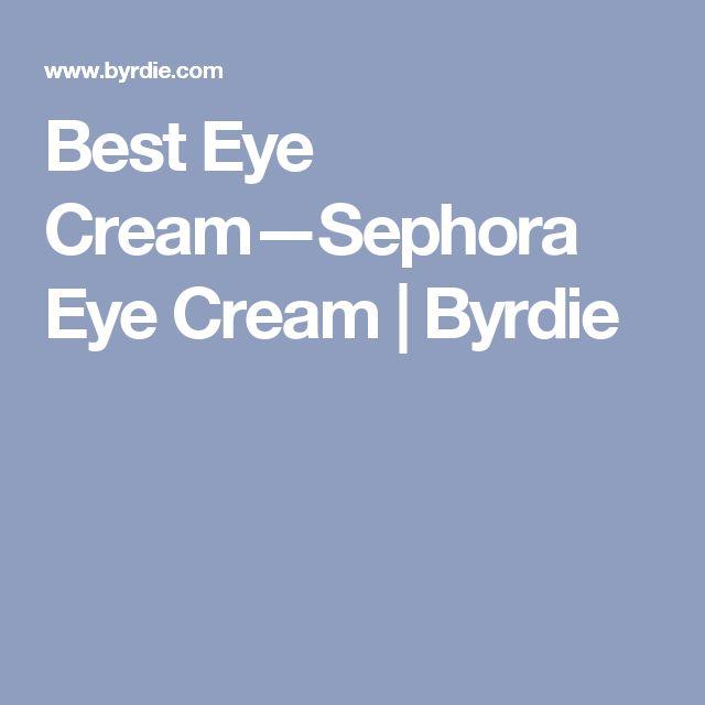 Best Eye Cream—Sephora Eye Cream   Byrdie
