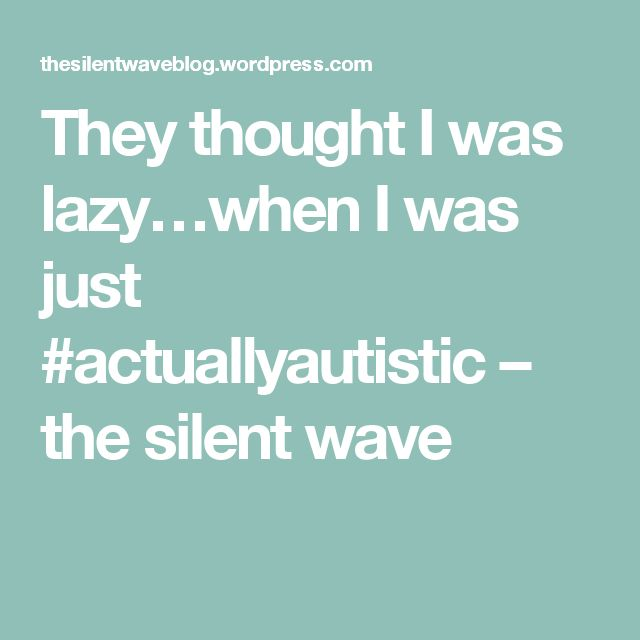 They thought I was lazy…when I was just #actuallyautistic – the silent wave