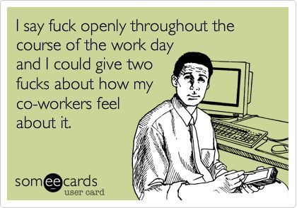 I say fuck openly throughout the course of the work day and I could give two fucks about how my co-workers feel about it.