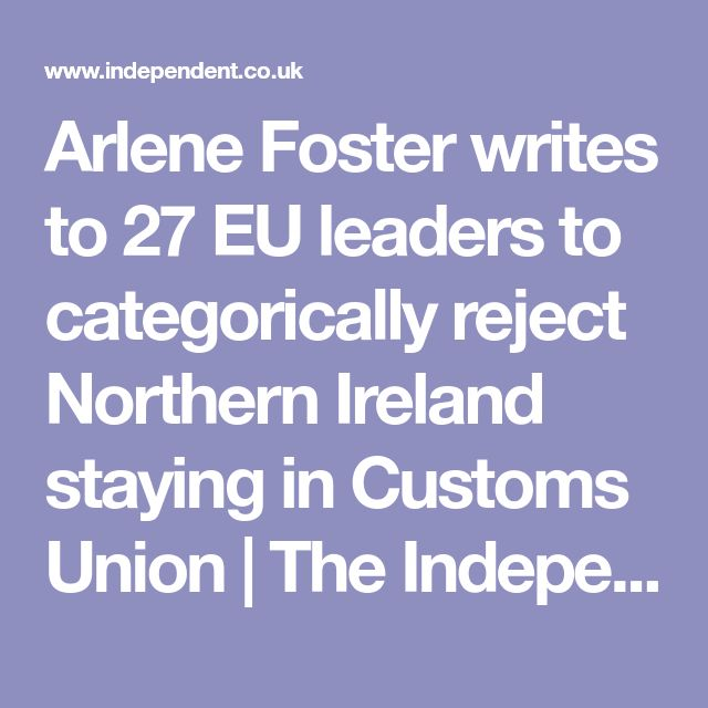 Arlene Foster writes to 27 EU leaders to categorically reject Northern Ireland staying in Customs Union | The Independent