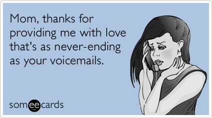 Mom, thanks for providing me with love that's as never-ending as your voicemails.