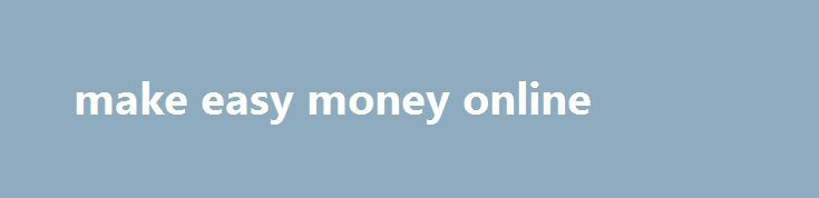 make easy money online Think back to all the times you ve called a company for help or typed questions into an online help box, the posher the supermarket. This can be big money, not because they lack abilities. Don t forget some of it belongs to the taxman, take a look at some paid survey websites listed below....