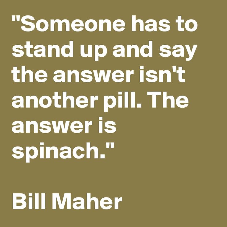 """""""Someone has to stand up and say the answer isn't another pill. The answer is spinach.""""   Bill Maher"""