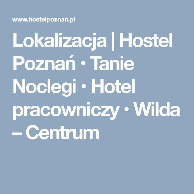 Lokalizacja | Hostel Poznań • Tanie Noclegi • Hotel pracowniczy • Wilda – Centrum