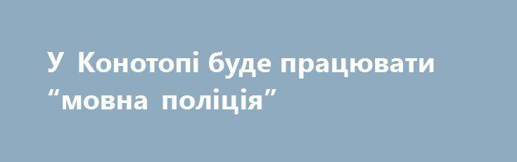 """У Конотопі буде працювати """"мовна поліція"""" http://konotop.in.ua/novosti/ostann-novini/u-konotopi-bude-pratsyuvati-movna-politsiya/  Про запровадження у Конотопі такої громадсько-лінгвістичної ініціативи на своїй сторінці у Фейсбук написала секретар Конотопської міської ради Олена Багрянцева. Як виявилося, інспектувати те, як розмовляють..."""