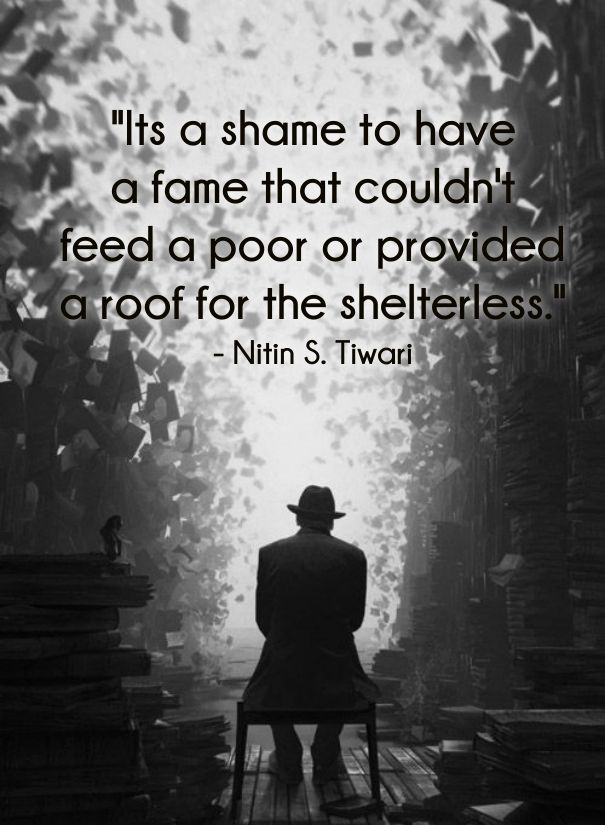 """Its a shame to have a fame that couldn't feed a poor or provided a roof for the shelterless."""