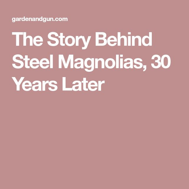 The Story Behind Steel Magnolias, 30 Years Later