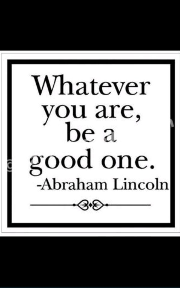 Whatever you are, be a good one. ~Abraham Lincoln  #doing #whatever #good #things #quotes