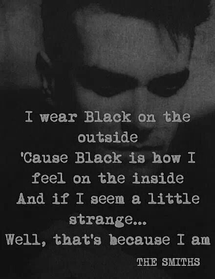 """I wear black on the outside 'cause black is how I feel on the inside. And if that seems a little strange...well that's because I am."" Unlovable - The Smiths"