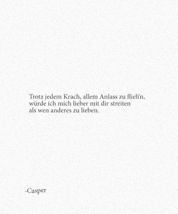 Trotz jedem Krach, allem Anlass zu flieh'n, würde ich mich lieber mit dir streiten als wen anderes zu lieben. – Casper – Sabine Biene96