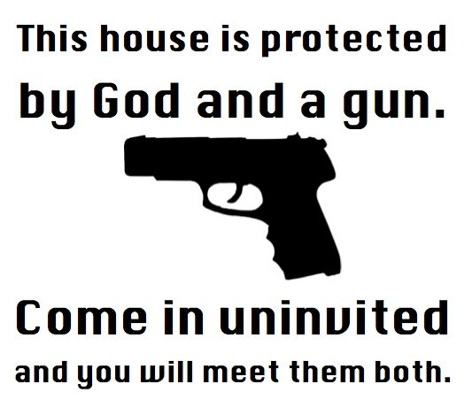 This House is Protected by God & a Gun! Yup crazy that want to stop in won't make it out!!!