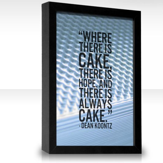 Where there is cake, there is hope. And there is always cake. -Dean Koontz (this is my favorite quote from my favorite book)