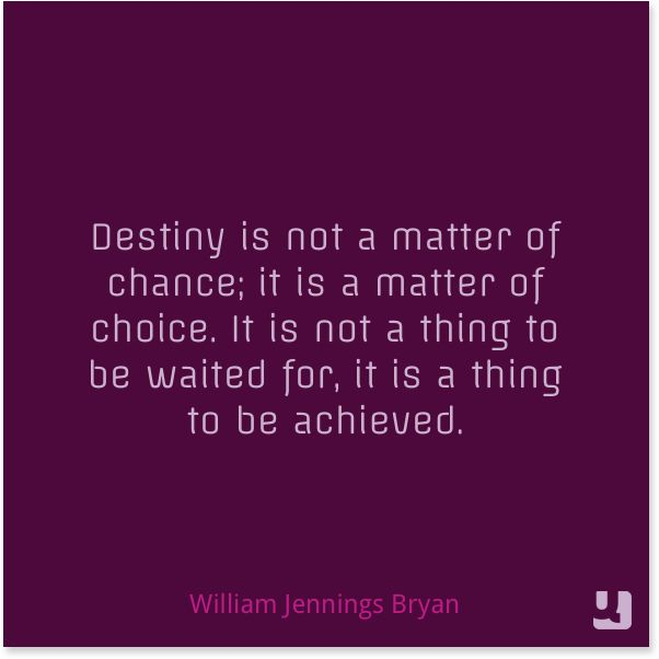 """Destiny is not a matter of chance; it is a matter of choice. It is not a thing to be waited for, it is a thing to be achieved.""—William Jennings Bryan"