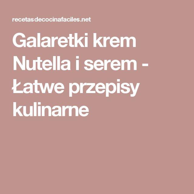 Galaretki krem Nutella i serem - Łatwe przepisy kulinarne