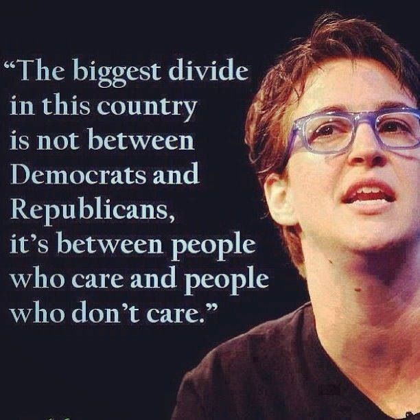 """The biggest divide in this country is not between Democrats and Republicians, it's between people who care and people who don't care.""  -- RACHEL MADDOW"