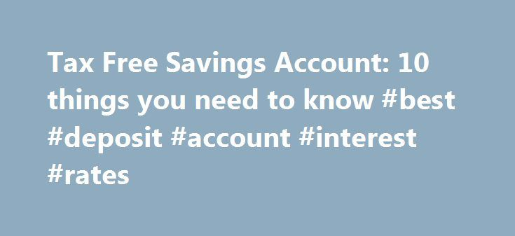 Tax Free Savings Account: 10 things you need to know #best #deposit #account #interest #rates http://savings.remmont.com/tax-free-savings-account-10-things-you-need-to-know-best-deposit-account-interest-rates/  Tax Free Savings Account: 10 things you need to know Every so often, the government...