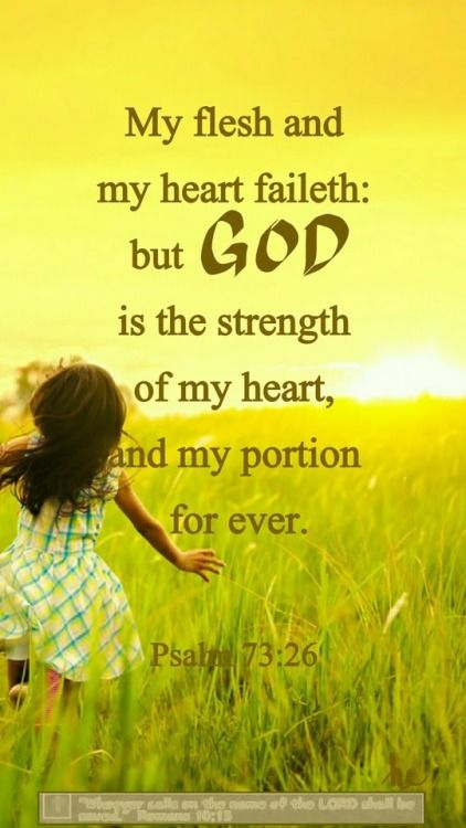 Psalm 73:26 (NKJV) -  My flesh and my heart fail; But God is the strength of my heart and my portion forever.