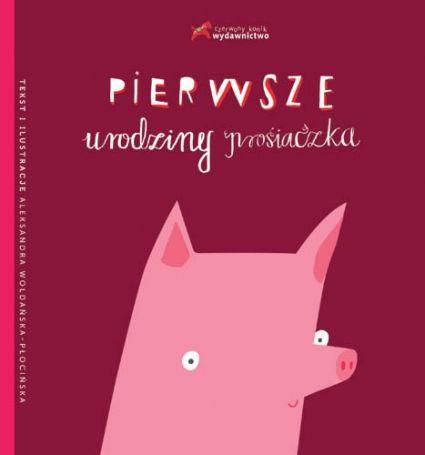Pierwsze urodziny prosiaczka Autor: Aleksandra Woldańska-Płocińska  Ilustrator: Aleksandra Woldańska-Płocińska Czerwony konik