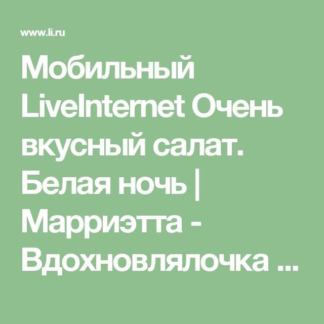 Мобильный LiveInternet Очень вкусный салат. Белая ночь | Марриэтта - Вдохновлялочка Марриэтты |