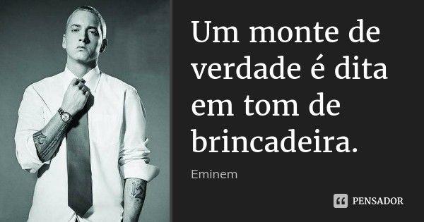 Um monte de verdade é dita em tom de brincadeira. — Eminem
