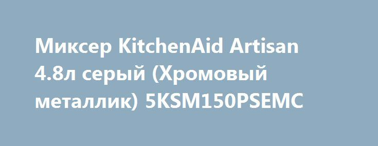 Миксер KitchenAid Artisan 4.8л серый (Хромовый металлик) 5KSM150PSEMC http://iphone-plus.ru/?post_type=admitad_goods&p=6447