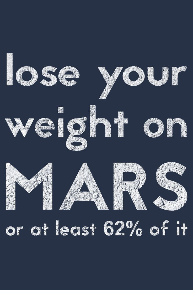 LOSE YOUR WEIGHT ON MARS, OR AT LEAST 62% OF IT -  Life is light on Mars! Martian gravity is only 38% of Earth gravity. Moving to Mars will make you lose a lot of weight.