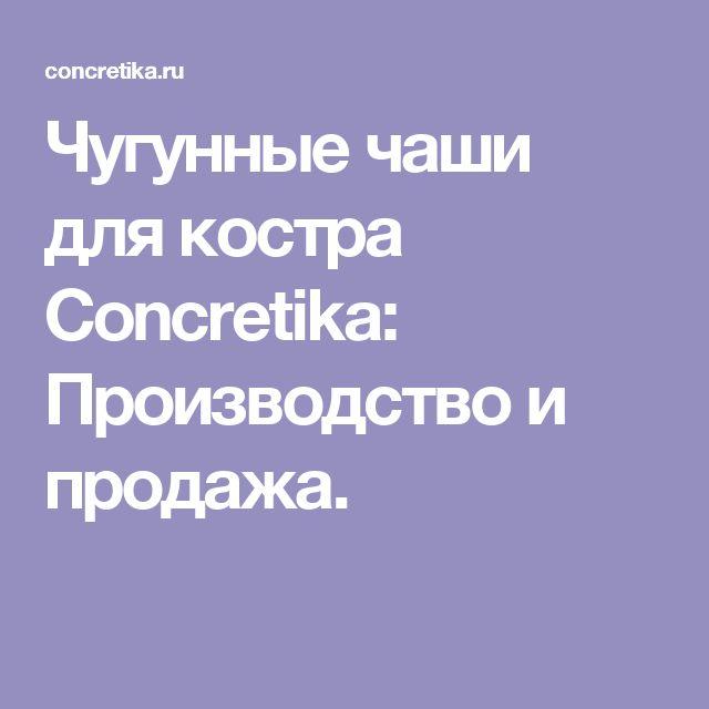 Чугунные чаши для костра Concretika: Производство и продажа.